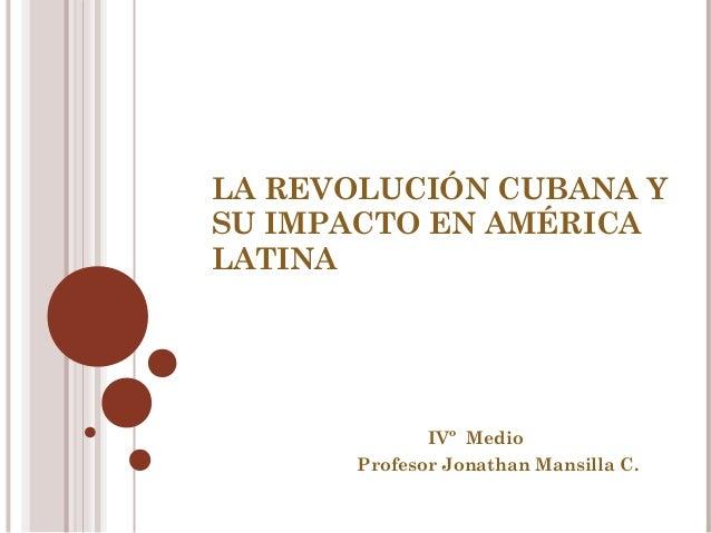 LA REVOLUCIÓN CUBANA Y SU IMPACTO EN AMÉRICA LATINA  IVº Medio Profesor Jonathan Mansilla C.