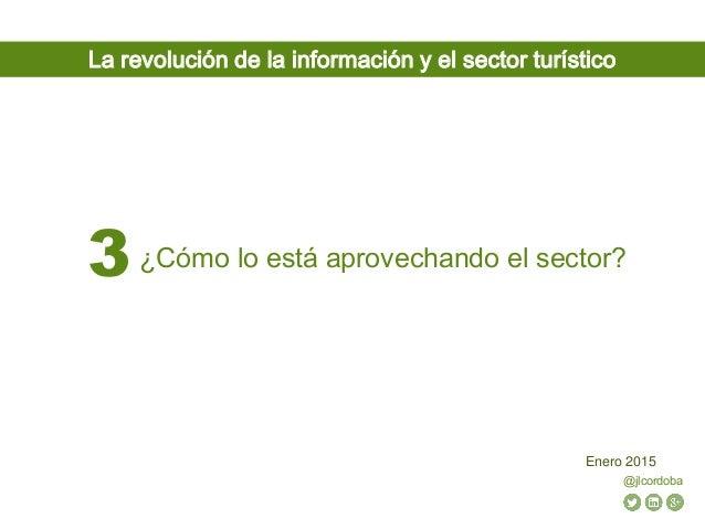 @jlcordoba Enero 2015 ¿Cómo lo está aprovechando el sector?3 La revolución de la información y el sector turístico