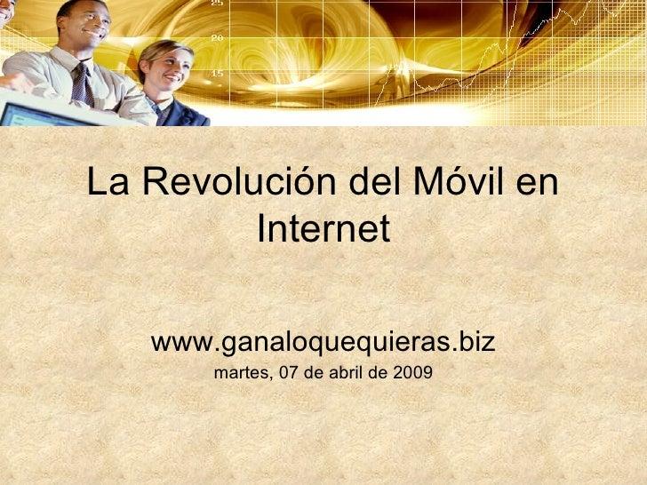 La Revolución del Móvil en Internet www.ganaloquequieras.biz martes, 07 de abril de 2009