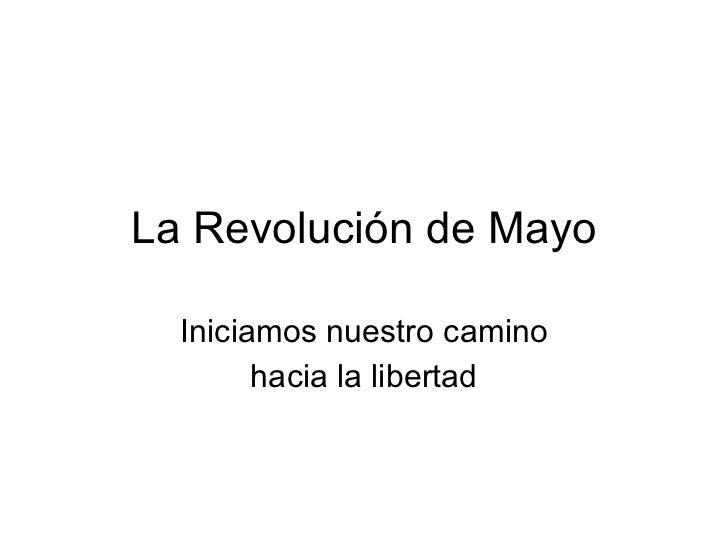 La Revolución de Mayo Iniciamos nuestro camino hacia la libertad