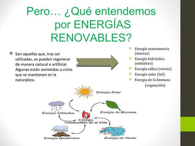 Pero… ¿Qué entendemos por ENERGÍAS RENOVABLES?  Energía mareomotriz (mareas)  Energía hidráulica (embalses)  Energía eó...