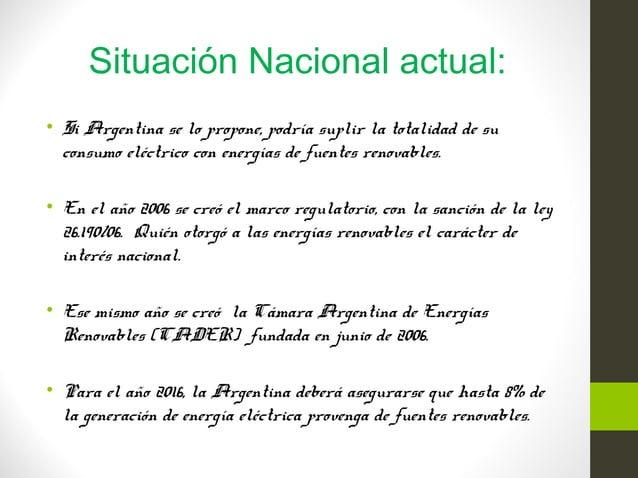 Situación Nacional actual: • Si Argentina se lo propone, podría suplir la totalidad de su consumo eléctrico con energías d...