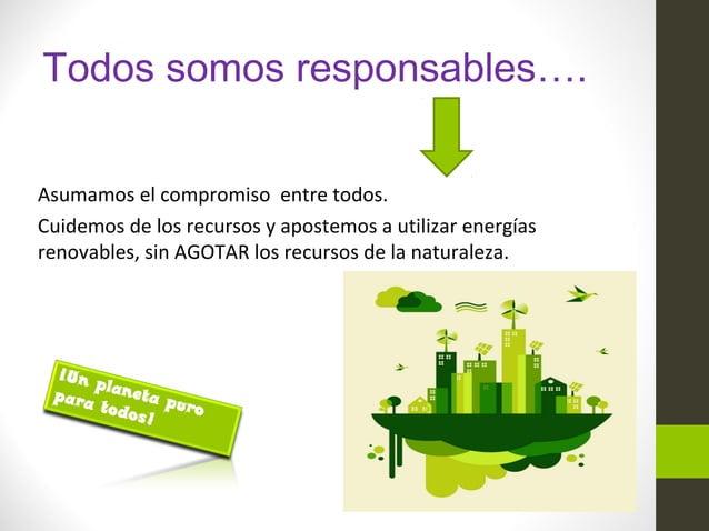 Todos somos responsables…. Asumamos el compromiso entre todos. Cuidemos de los recursos y apostemos a utilizar energías re...