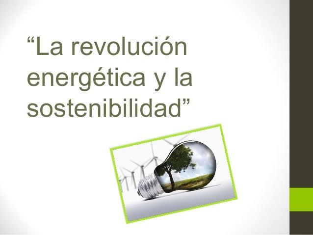 """""""La revolución energética y la sostenibilidad"""""""