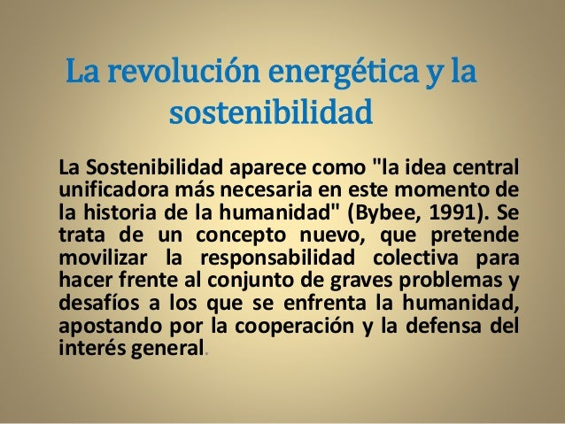 """La revolución energética y la sostenibilidad La Sostenibilidad aparece como """"la idea central unificadora más necesaria en ..."""