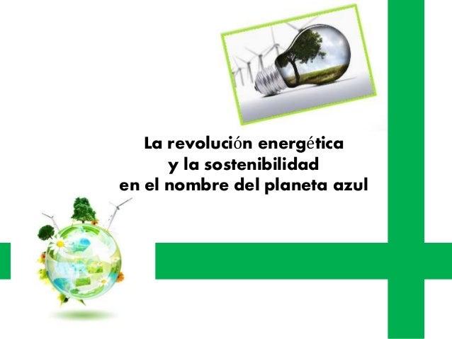 La revolución energética y la sostenibilidad en el nombre del planeta azul