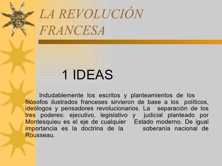 LA REVOLUCIÓN FRANCESA <ul><li>1 IDEAS </li></ul><ul><li>Indudablemente los escritos y planteamientos de los  filósofos il...