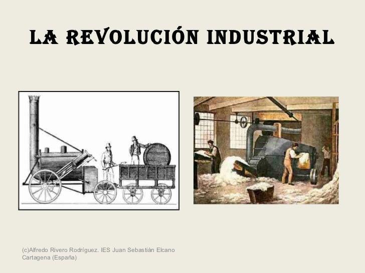 LA REVOLUCIÓN INDUSTRIAL (c)Alfredo Rivero Rodríguez. IES Juan Sebastián Elcano Cartagena (España)