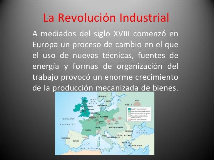 La Revolución Industrial  A mediados del siglo XVIII comenzó en Europa un proceso de cambio en el que el uso de nuevas téc...