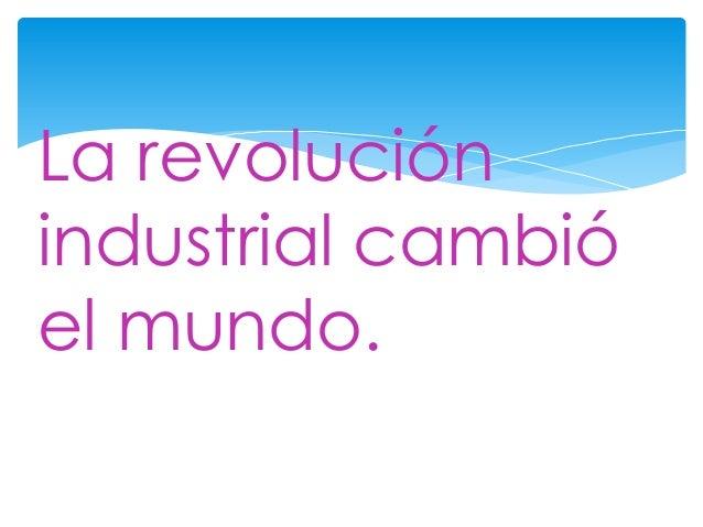 La revoluciónindustrial cambióel mundo.