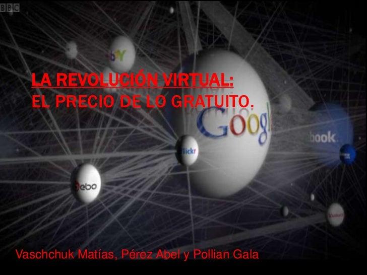 LA REVOLUCIÓN VIRTUAL:  EL PRECIO DE LO GRATUITO.Vaschchuk Matías, Pérez Abel y Pollian Gala