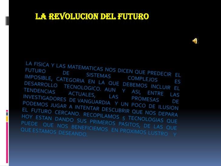 LA REVOLUCION DEL FUTURO<br />LA FISICA Y LAS MATEMATICAS NOS DICEN QUE PREDECIR  EL FUTURO  DE  SISTEMAS  COMPLEJOS  ES  ...