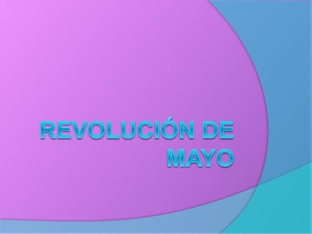 La Revolución de Mayo:  Fecha: 25 de mayo de 1810.  Sitio: Virreinato del Río de la Plata.  Gobierno previo:  Virrey: ...