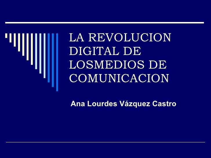 LA REVOLUCION DIGITAL DE LOSMEDIOS DE COMUNICACION Ana Lourdes Vázquez Castro