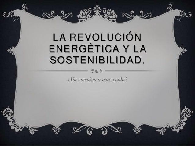 LA REVOLUCIÓN ENERGÉTICA Y LA SOSTENIBILIDAD. ¿Un enemigo o una ayuda?