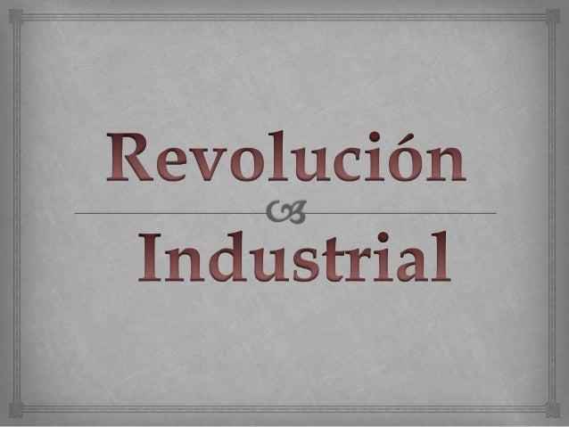 La revolucion Industrial fue unproceso que aparece en el siglo XVIII,en Inglaterra y que luego se expandiohacia otros pais...