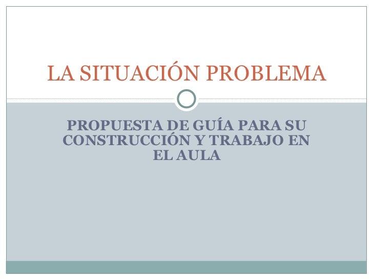 PROPUESTA DE GUÍA PARA SU CONSTRUCCIÓN Y TRABAJO EN EL AULA LA SITUACIÓN PROBLEMA