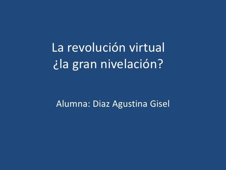 La revolución virtual¿la gran nivelación?Alumna: Diaz Agustina Gisel
