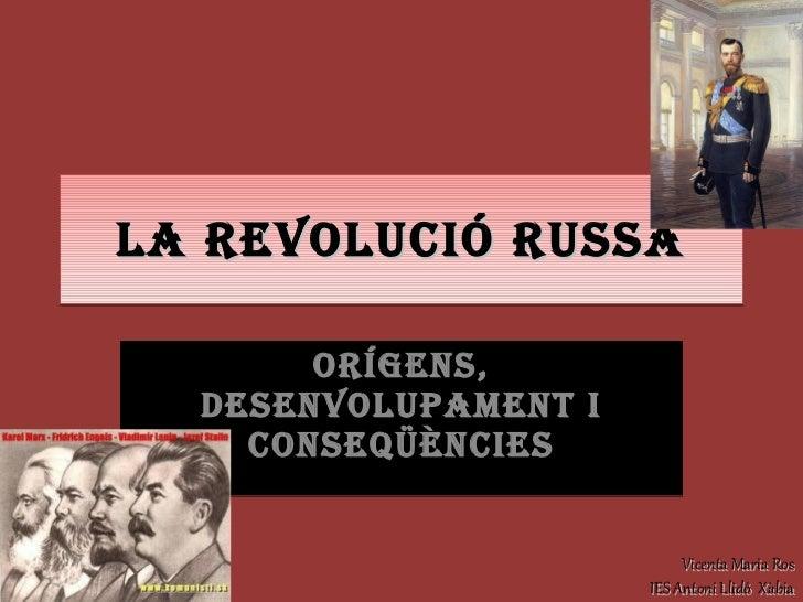 LA REVOLUCIÓ RUSSA ORÍGENS, DESENVOLUPAMENT I CONSEQÜÈNCIES Vicenta Maria Ros IES Antoni Llidó  Xàbia