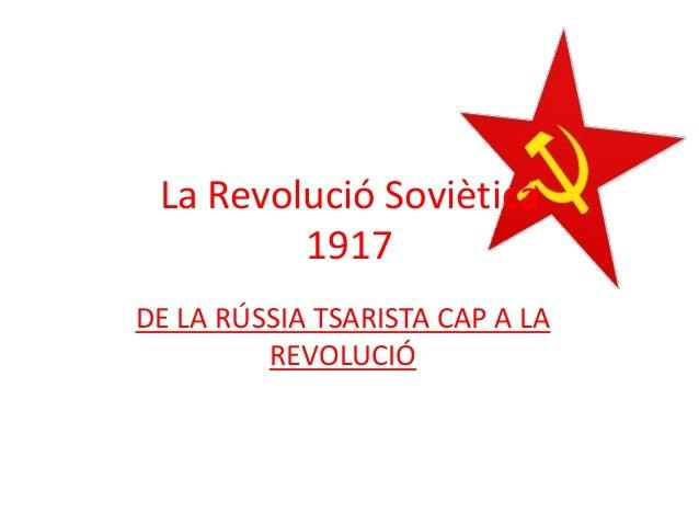 DE LA RÚSSIA TSARISTA CAP A LA REVOLUCIÓ La Revolució Soviètica 1917
