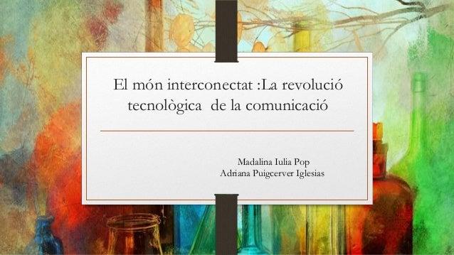 El món interconectat :La revoluciótecnològica de la comunicacióMadalina Iulia PopAdriana Puigcerver Iglesias