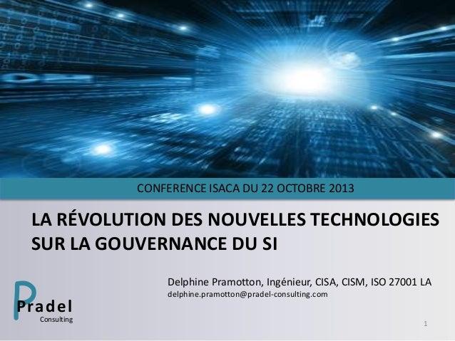 CONFERENCE ISACA DU 22 OCTOBRE 2013  LA RÉVOLUTION DES NOUVELLES TECHNOLOGIES SUR LA GOUVERNANCE DU SI  P  Delphine Pramot...