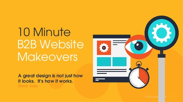 totheweb.com 10 Minute B2B Website Makeovers A great design is not just how it looks. It's how it works. Steve Jobs