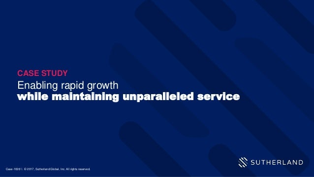 Enabling rapid growth while maintaining unparalleled service CASE STUDY Case-1026  © 2017, Sutherland Global, Inc. All rig...