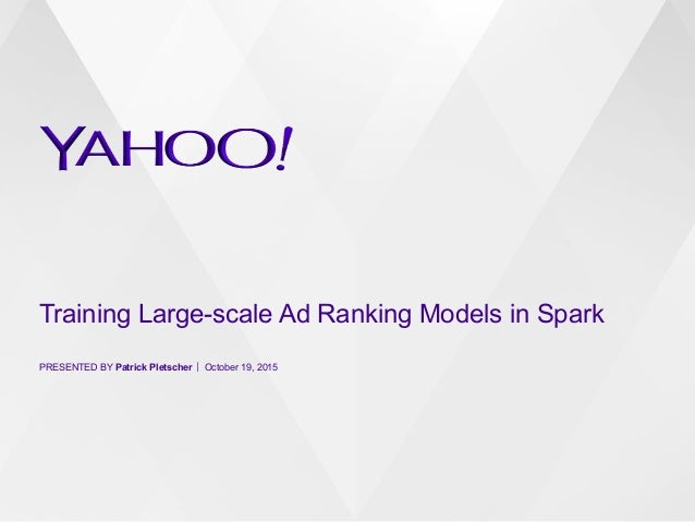 Training Large-scale Ad Ranking Models in Spark PRESENTED BY Patrick Pletscher October 19, 2015