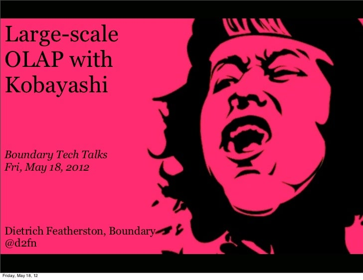 Large-scale OLAP with Kobayashi Boundary Tech Talks Fri, May 18, 2012 Dietrich Featherston, Boundary @d2fnFriday, May 18, 12