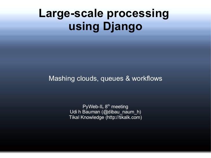 Large-scale processing  using Django Mashing clouds, queues & workflows PyWeb-IL 8 th  meeting Udi h Bauman (@dibau_naum_h...
