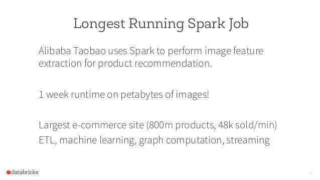 Longest Running Spark Job Alibaba Taobao uses Spark to perform image feature extraction for product recommendation. 1 week...