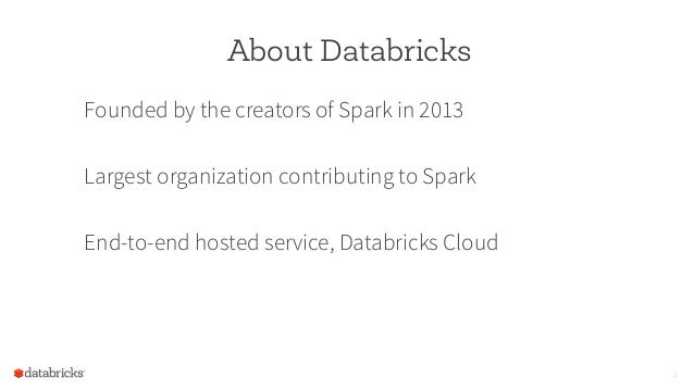 About Databricks Founded by the creators of Spark in 2013 Largest organization contributing to Spark End-to-end hosted ser...