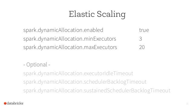 Elastic Scaling spark.dynamicAllocation.enabled true spark.dynamicAllocation.minExecutors 3 spark.dynamicAllocation.maxExe...