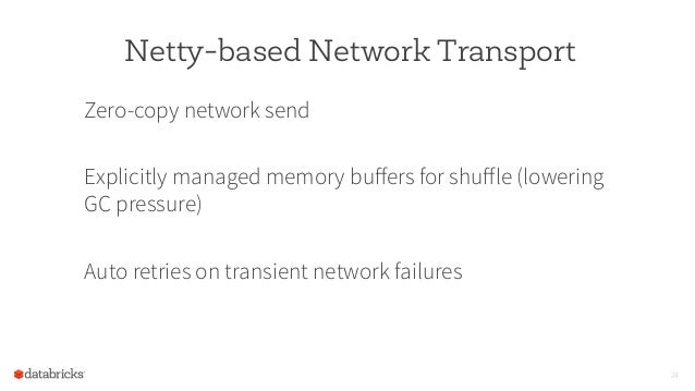 Netty-based Network Transport Zero-copy network send Explicitly managed memory buffers for shuffle (lowering GC pressure) Au...