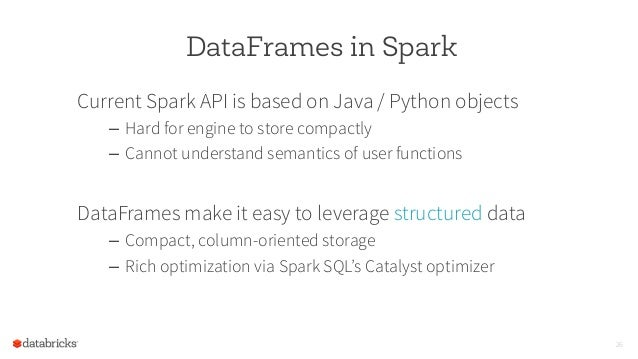 DataFrames in Spark Current Spark API is based on Java / Python objects – Hard for engine to store compactly – Cannot un...