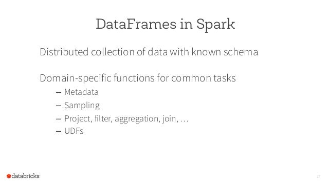 DataFrames in Spark Distributed collection of data with known schema Domain-specific functions for common tasks – Metadat...