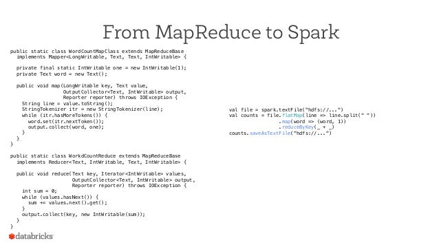 From MapReduce to Spark public static class WordCountMapClass extends MapReduceBase! implements Mapper<LongWritable, Text,...