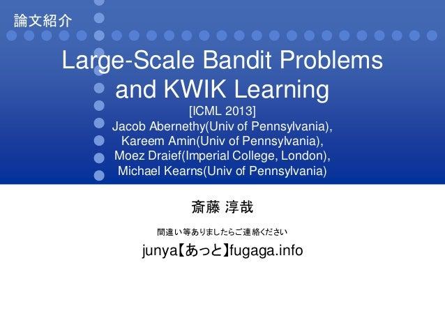 論文紹介  Large-Scale Bandit Problems and KWIK Learning [ICML 2013] Jacob Abernethy(Univ of Pennsylvania), Kareem Amin(Univ of...