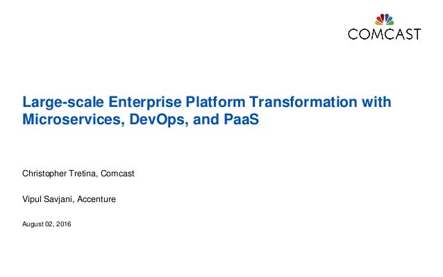 Large-scale Enterprise Platform Transformation with Microservices, DevOps, and PaaS Christopher Tretina, Comcast Vipul Sav...