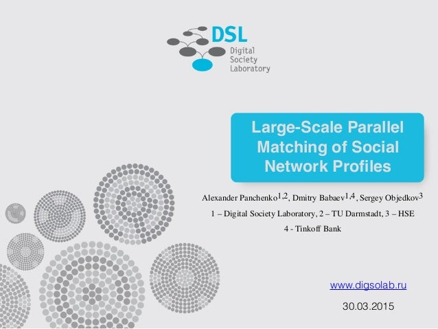 www.digsolab.ru Large-Scale Parallel Matching of Social Network Profiles 30.03.2015 Alexander Panchenko1,2, Dmitry Babaev1,...