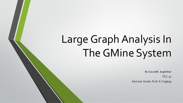 Large Graph Analysis In The GMine System By Saurabh Jogalekar TE C 51 Seminar Guide: Prof. S V Jagtap