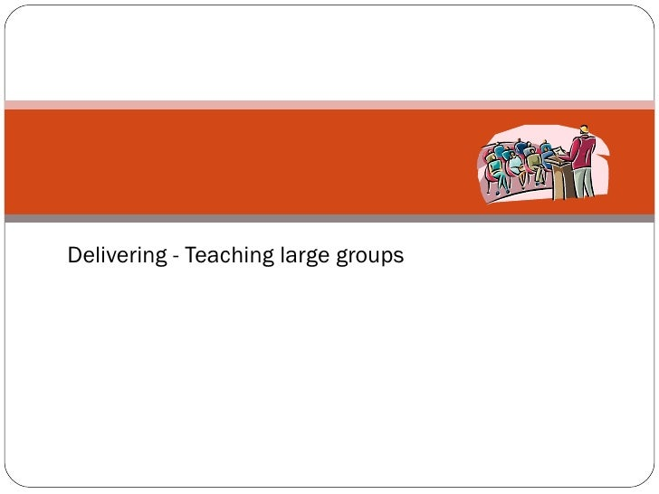 Delivering - Teaching large groups