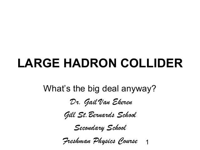 1LARGE HADRON COLLIDERWhat's the big deal anyway?Dr. Gail Van EkerenGill St.Bernards SchoolSecondary SchoolFreshman Physic...