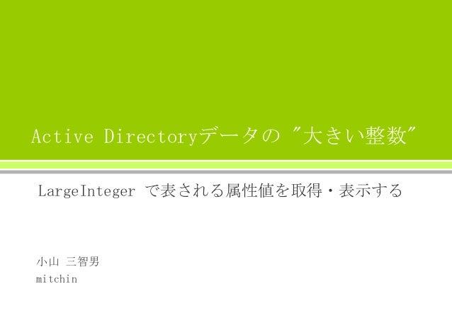 """Active Directoryデータの """"大きい整数"""" LargeInteger で表される属性値を取得・表示する  小山 三智男 mitchin"""