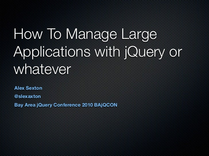 How To Manage Large Applications with jQuery or whatever Alex Sexton @slexaxton Bay Area jQuery Conference 2010 BAjQCON