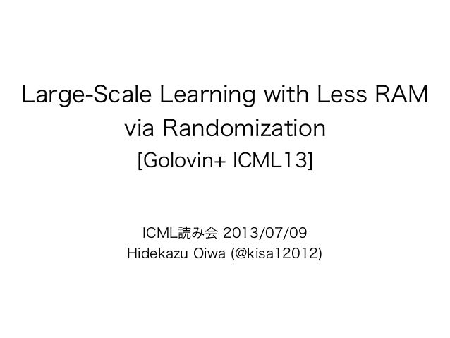 Large-Scale Learning with Less RAM via Randomization [Golovin+ ICML13] ICML読み会 2013/07/09 Hidekazu Oiwa (@kisa12012)