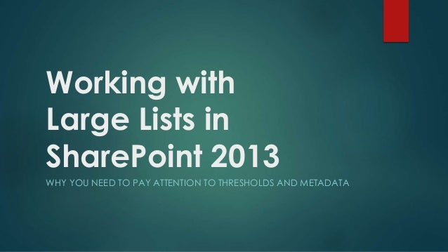 Working with Large Lists in SharePoint 2013 WHY YOU NEED TO PAY ATTENTION TO THRESHOLDS AND METADATA