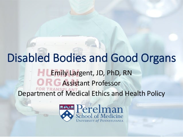 Disabled Bodies and Good Organs Emily Largent, JD, PhD, RN Assistant Professor Department of Medical Ethics and Health Pol...