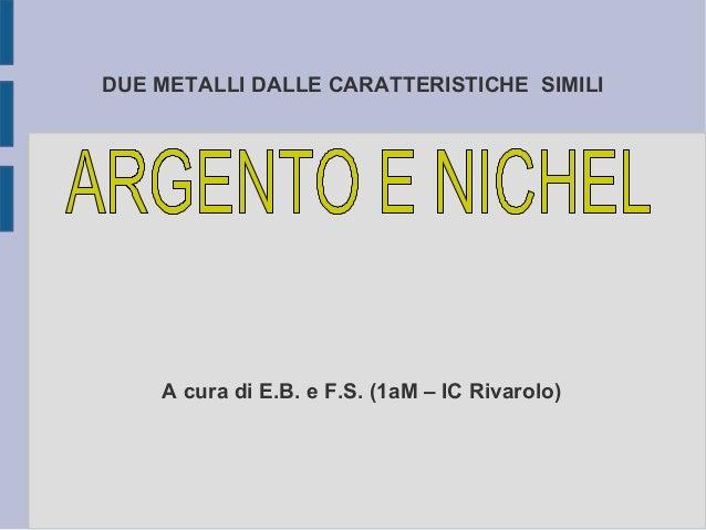 DUE METALLI DALLE CARATTERISTICHE SIMILIA cura di E.B. e F.S. (1aM – IC Rivarolo)